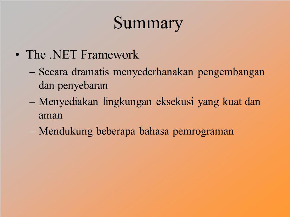 Summary The.NET Framework –Secara dramatis menyederhanakan pengembangan dan penyebaran –Menyediakan lingkungan eksekusi yang kuat dan aman –Mendukung beberapa bahasa pemrograman