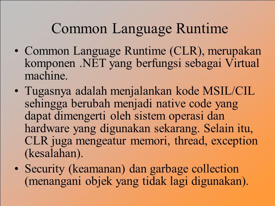 Common Language Runtime Common Language Runtime (CLR), merupakan komponen.NET yang berfungsi sebagai Virtual machine. Tugasnya adalah menjalankan kode