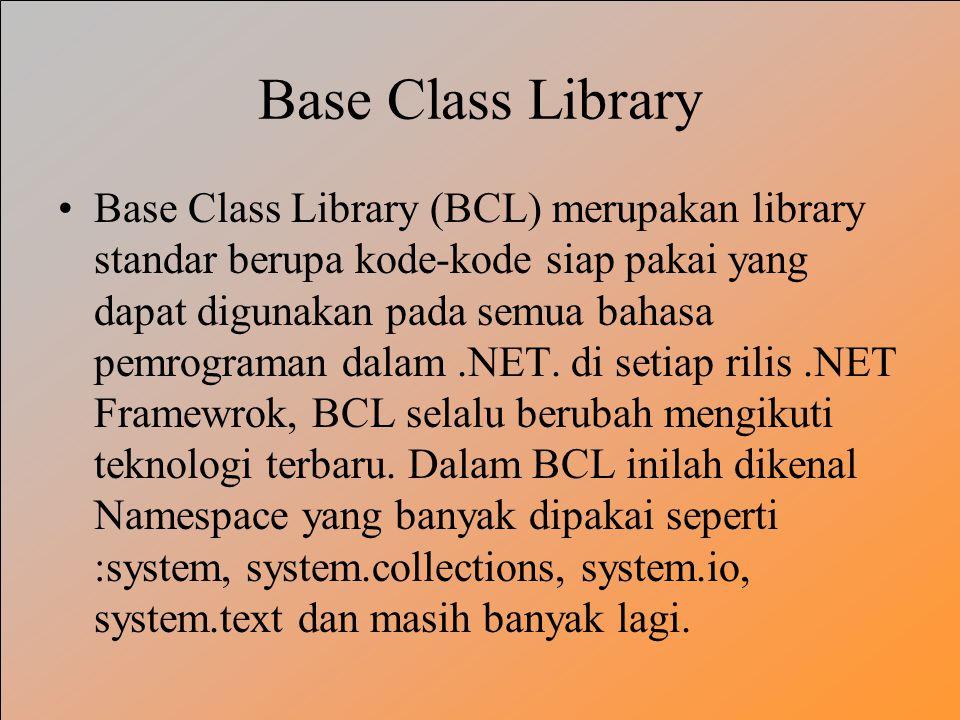 Base Class Library Base Class Library (BCL) merupakan library standar berupa kode-kode siap pakai yang dapat digunakan pada semua bahasa pemrograman dalam.NET.