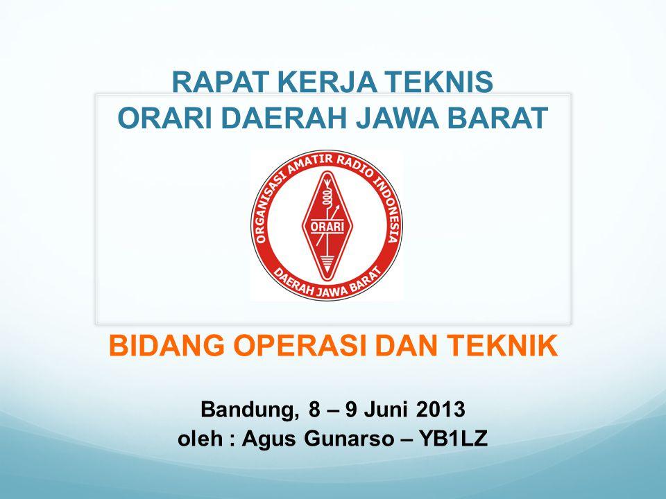 RAPAT KERJA TEKNIS ORARI DAERAH JAWA BARAT BIDANG OPERASI DAN TEKNIK Bandung, 8 – 9 Juni 2013 oleh : Agus Gunarso – YB1LZ