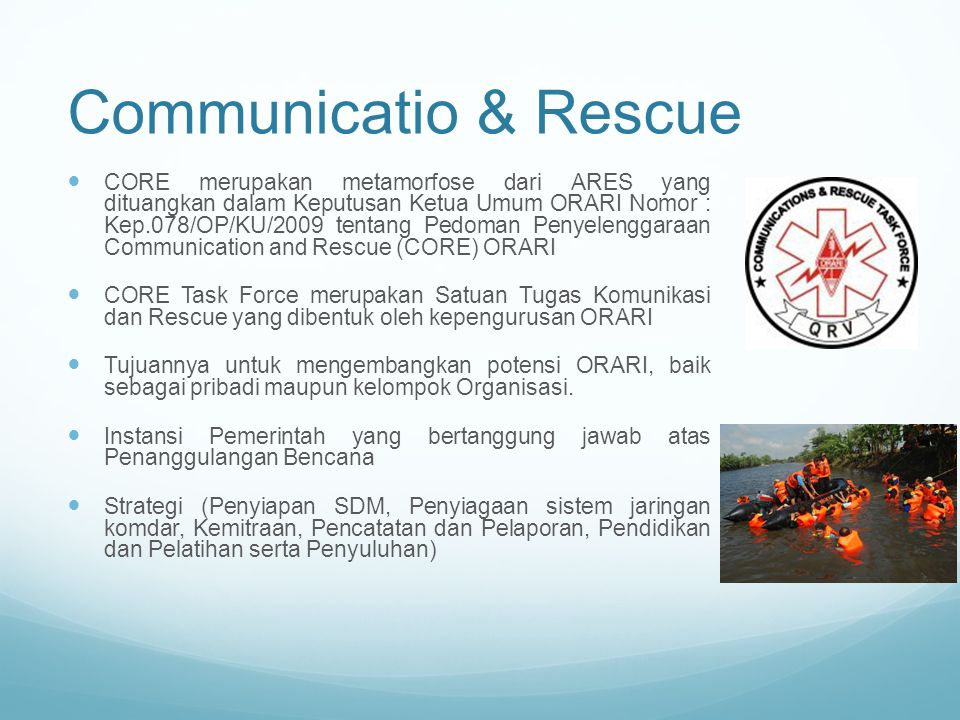 Communicatio & Rescue CORE merupakan metamorfose dari ARES yang dituangkan dalam Keputusan Ketua Umum ORARI Nomor : Kep.078/OP/KU/2009 tentang Pedoman