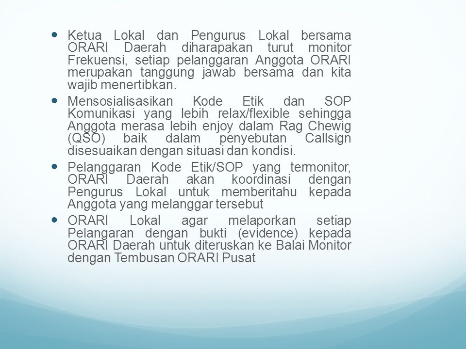 Ketua Lokal dan Pengurus Lokal bersama ORARI Daerah diharapakan turut monitor Frekuensi, setiap pelanggaran Anggota ORARI merupakan tanggung jawab ber