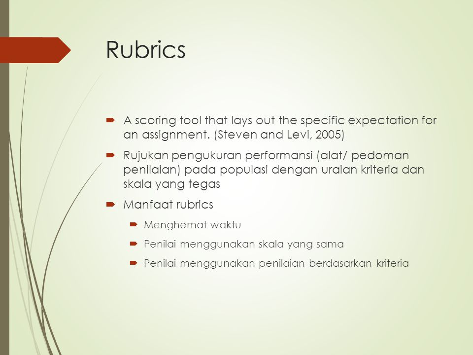 Rubrics  A scoring tool that lays out the specific expectation for an assignment. (Steven and Levi, 2005)  Rujukan pengukuran performansi (alat/ ped