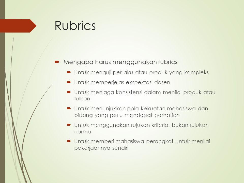 Rubrics  Mengapa harus menggunakan rubrics  Untuk menguji perilaku atau produk yang kompleks  Untuk memperjelas ekspektasi dosen  Untuk menjaga ko
