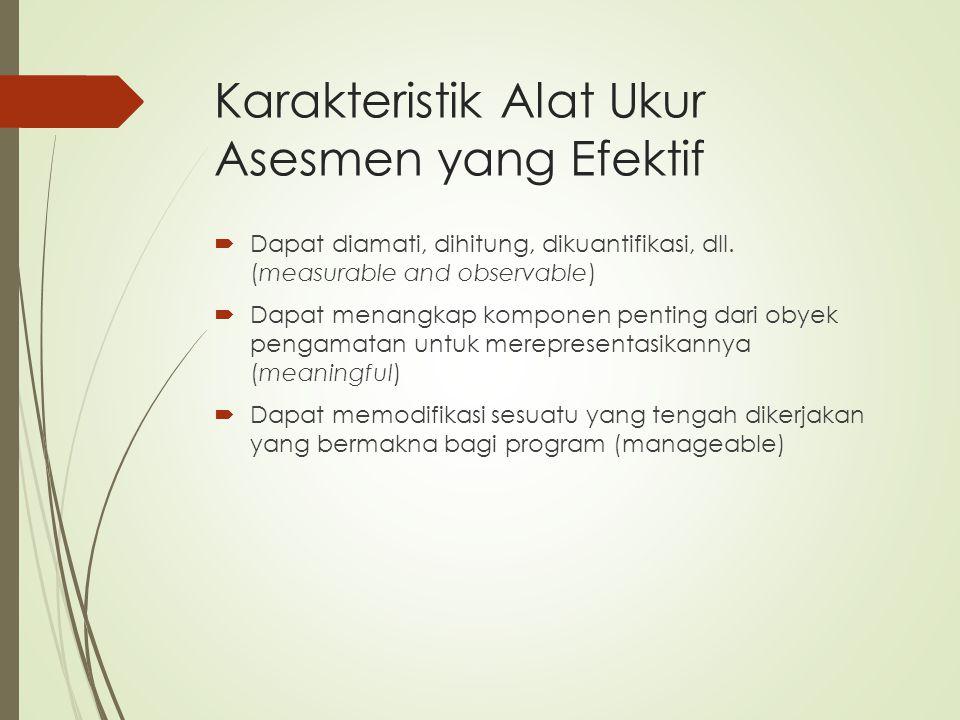 Karakteristik Alat Ukur Asesmen yang Efektif  Dapat diamati, dihitung, dikuantifikasi, dll. (measurable and observable)  Dapat menangkap komponen pe