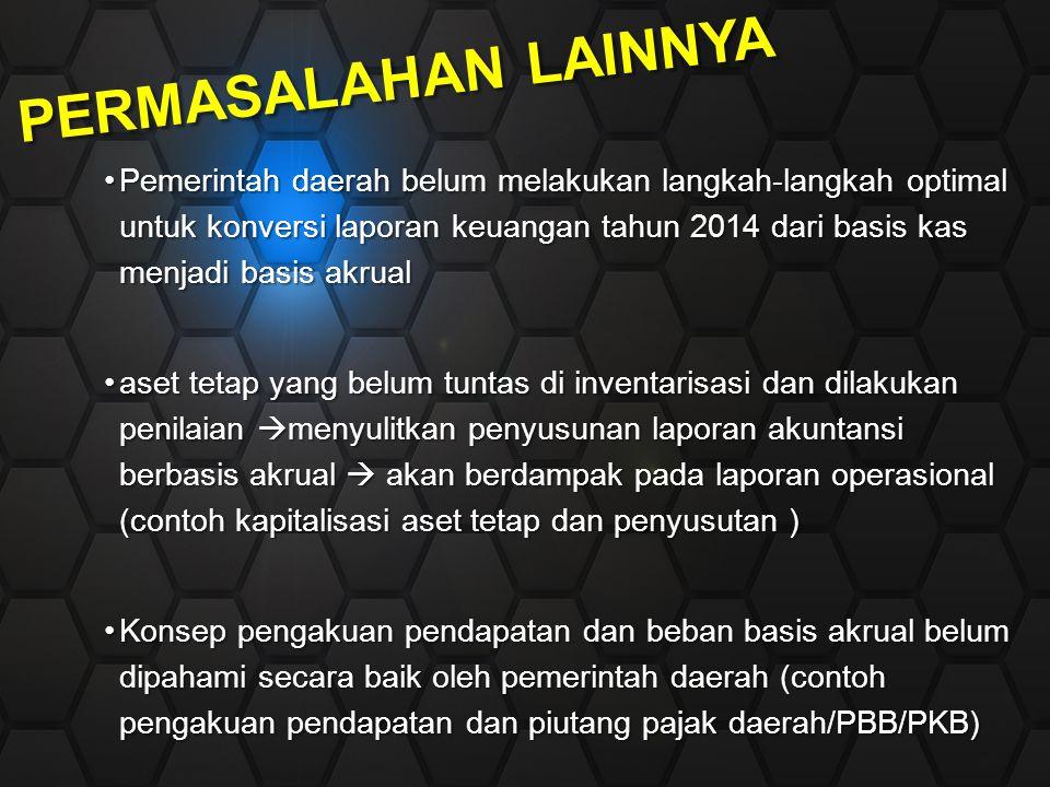 PERMASALAHAN LAINNYA Pemerintah daerah belum melakukan langkah-langkah optimal untuk konversi laporan keuangan tahun 2014 dari basis kas menjadi basis