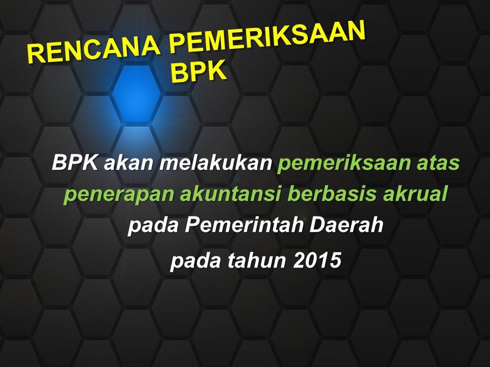 RENCANA PEMERIKSAAN BPK BPK akan melakukan pemeriksaan atas penerapan akuntansi berbasis akrual pada Pemerintah Daerah pada tahun 2015