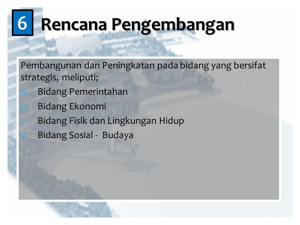 Pembangunan dan Peningkatan pada bidang yang bersifat strategis, meliputi; a.Bidang Pemerintahan b.Bidang Ekonomi c.Bidang Fisik dan Lingkungan Hidup d.Bidang Sosial - Budaya Rencana Pengembangan 6