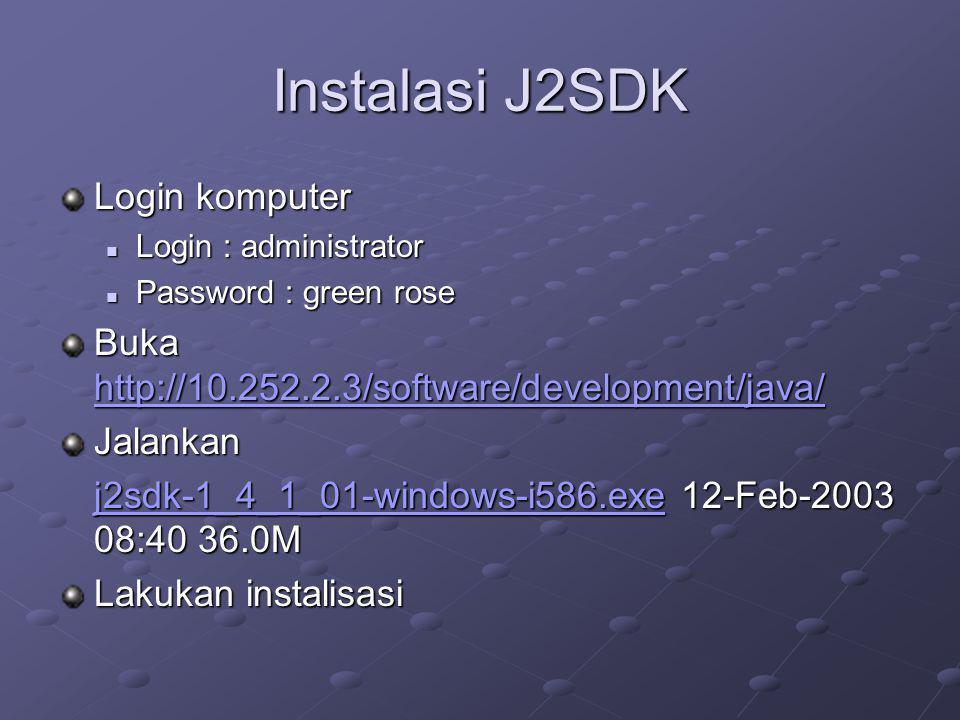 Instalasi J2SDK Login komputer Login : administrator Login : administrator Password : green rose Password : green rose Buka http://10.252.2.3/software/development/java/ http://10.252.2.3/software/development/java/ Jalankan j2sdk-1_4_1_01-windows-i586.exej2sdk-1_4_1_01-windows-i586.exe 12-Feb-2003 08:40 36.0M j2sdk-1_4_1_01-windows-i586.exe Lakukan instalisasi