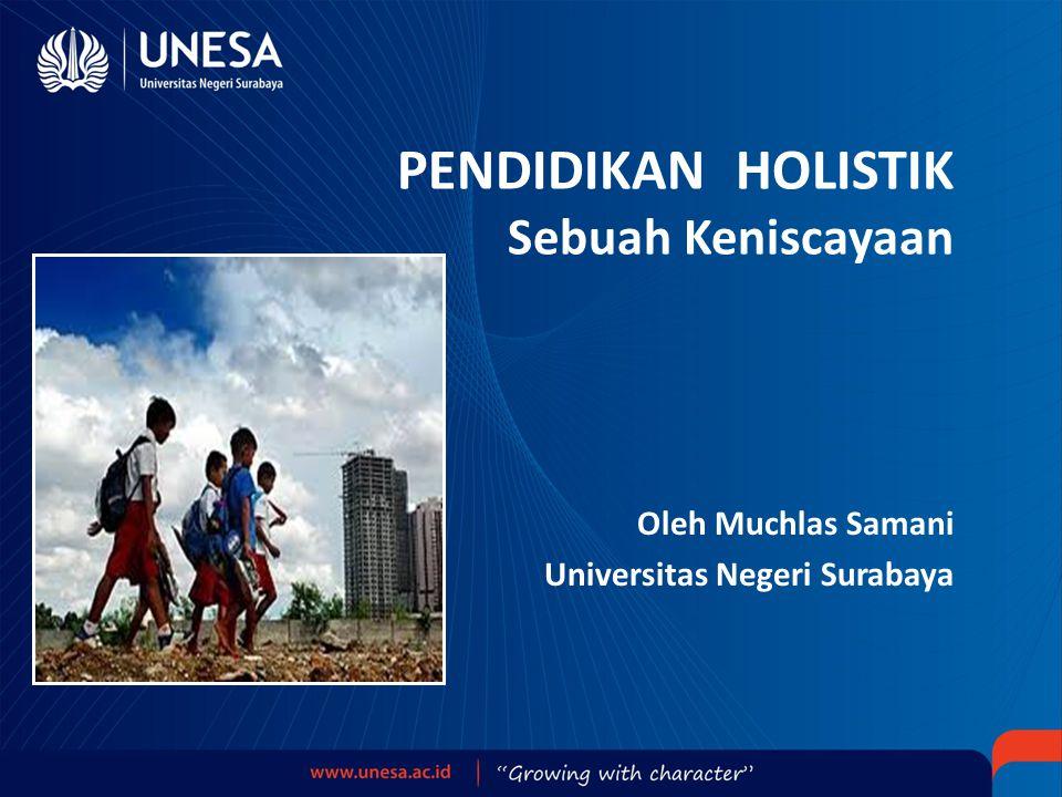 PENDIDIKAN HOLISTIK Sebuah Keniscayaan Oleh Muchlas Samani Universitas Negeri Surabaya