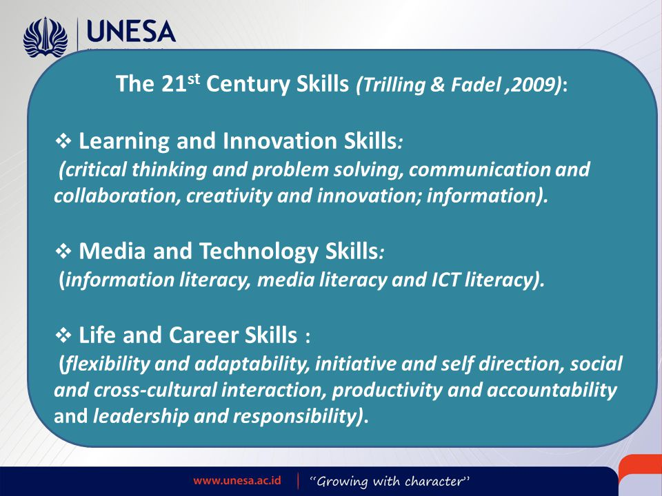 The 21 st Century Skills (Trilling & Fadel,2009):  Learning and Innovation Skills : (critical thinking and problem solving, communication and collabo