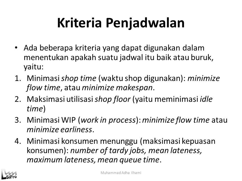 Kriteria Penjadwalan Ada beberapa kriteria yang dapat digunakan dalam menentukan apakah suatu jadwal itu baik atau buruk, yaitu: 1.Minimasi shop time (waktu shop digunakan): minimize flow time, atau minimize makespan.