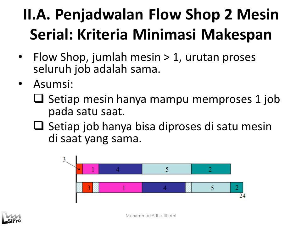 II.A. Penjadwalan Flow Shop 2 Mesin Serial: Kriteria Minimasi Makespan Muhammad Adha Ilhami Flow Shop, jumlah mesin > 1, urutan proses seluruh job ada