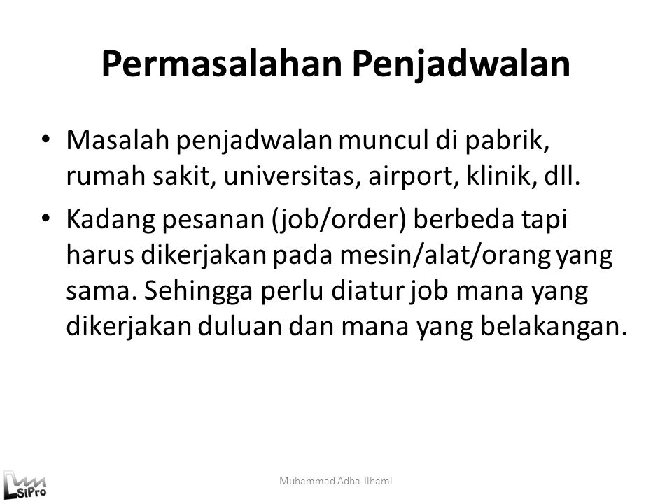 Permasalahan Penjadwalan Muhammad Adha Ilhami Masalah penjadwalan muncul di pabrik, rumah sakit, universitas, airport, klinik, dll. Kadang pesanan (jo