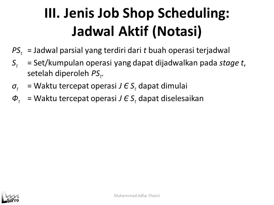 III. Jenis Job Shop Scheduling: Jadwal Aktif (Notasi) Muhammad Adha Ilhami PS t = Jadwal parsial yang terdiri dari t buah operasi terjadwal S t = Set/