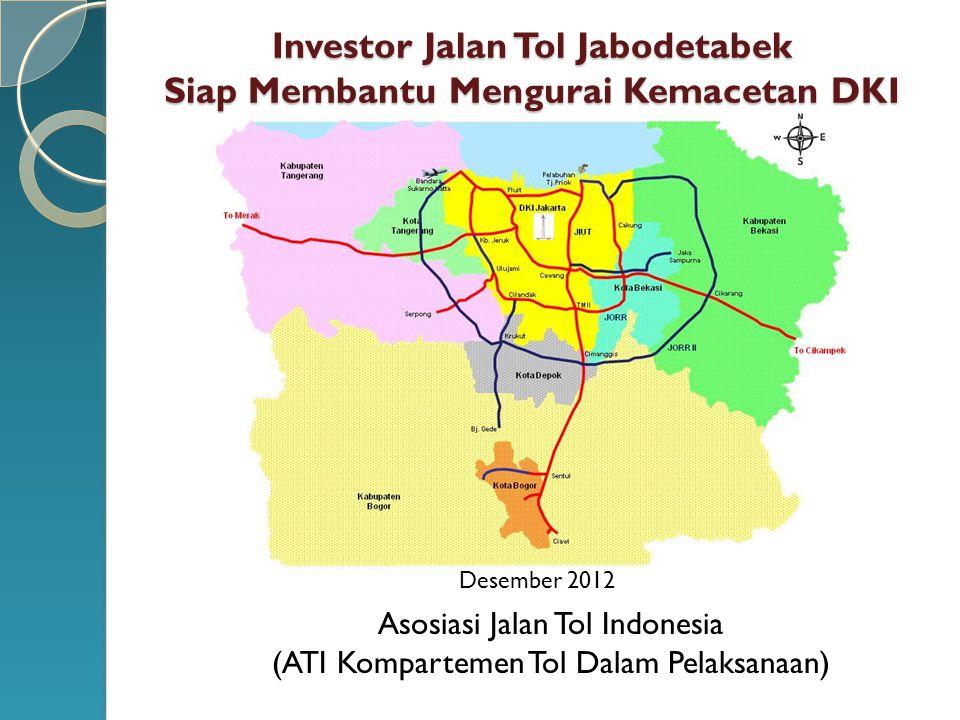 Investor Jalan Tol Jabodetabek Siap Membantu Mengurai Kemacetan DKI Desember 2012 a Asosiasi Jalan Tol Indonesia (ATI Kompartemen Tol Dalam Pelaksanaa
