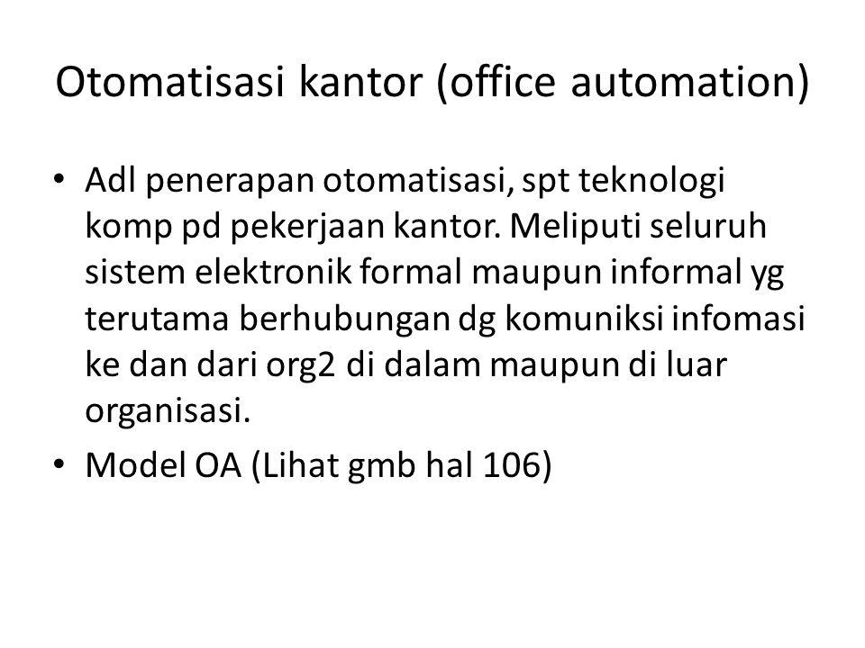 Otomatisasi kantor (office automation) Adl penerapan otomatisasi, spt teknologi komp pd pekerjaan kantor. Meliputi seluruh sistem elektronik formal ma