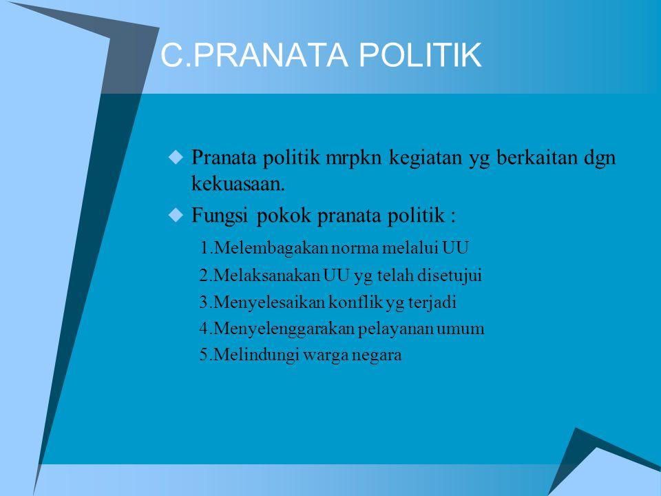 C.PRANATA POLITIK  Pranata politik mrpkn kegiatan yg berkaitan dgn kekuasaan.  Fungsi pokok pranata politik : 1.Melembagakan norma melalui UU 2.Mela