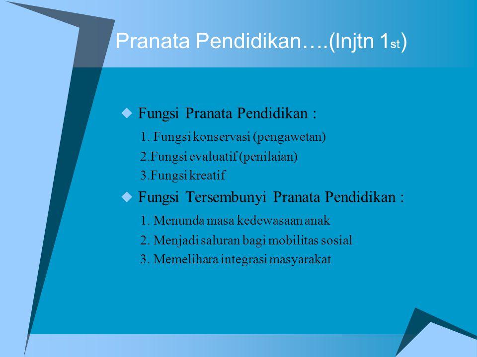 Pranata Pendidikan….(lnjtn 1 st )  Fungsi Pranata Pendidikan : 1. Fungsi konservasi (pengawetan) 2.Fungsi evaluatif (penilaian) 3.Fungsi kreatif  Fu