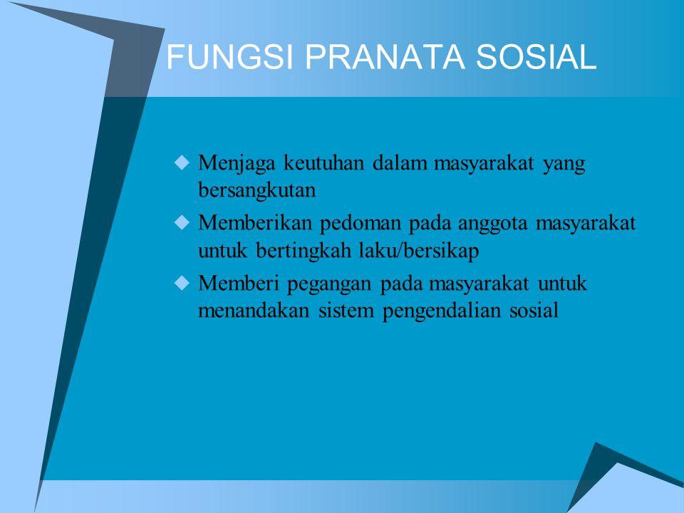 FUNGSI PRANATA SOSIAL  Menjaga keutuhan dalam masyarakat yang bersangkutan  Memberikan pedoman pada anggota masyarakat untuk bertingkah laku/bersika