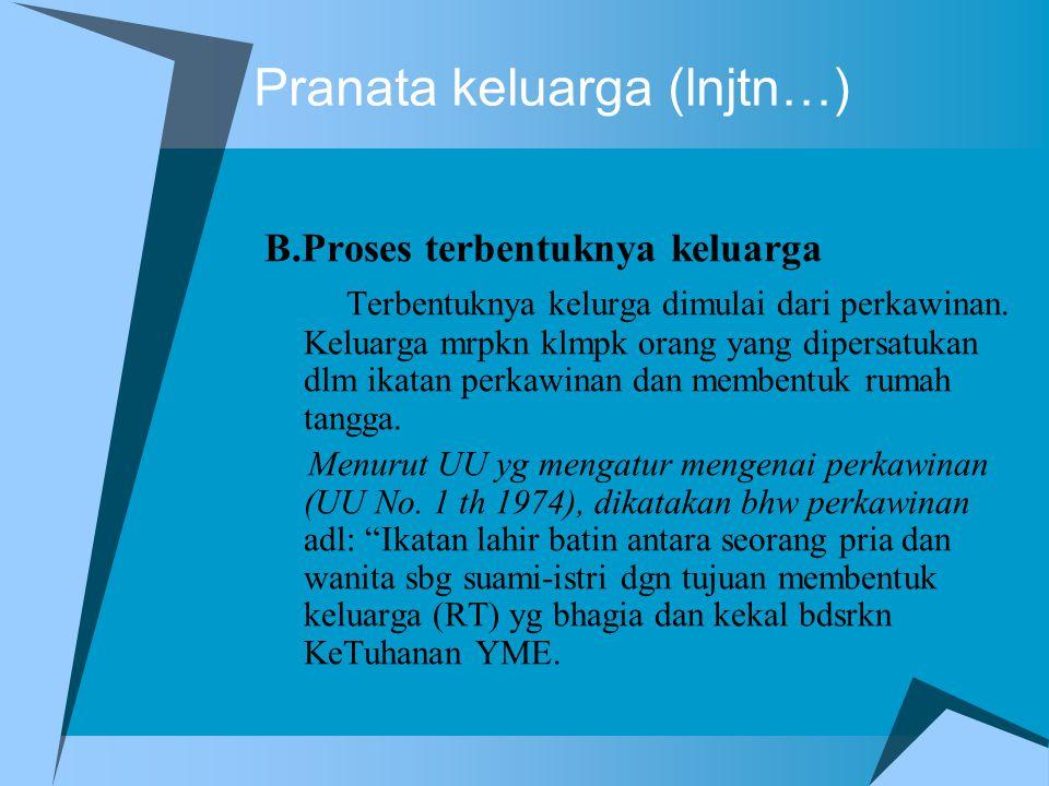 Pranata keluarga (lnjtn…) B.Proses terbentuknya keluarga Terbentuknya kelurga dimulai dari perkawinan. Keluarga mrpkn klmpk orang yang dipersatukan dl
