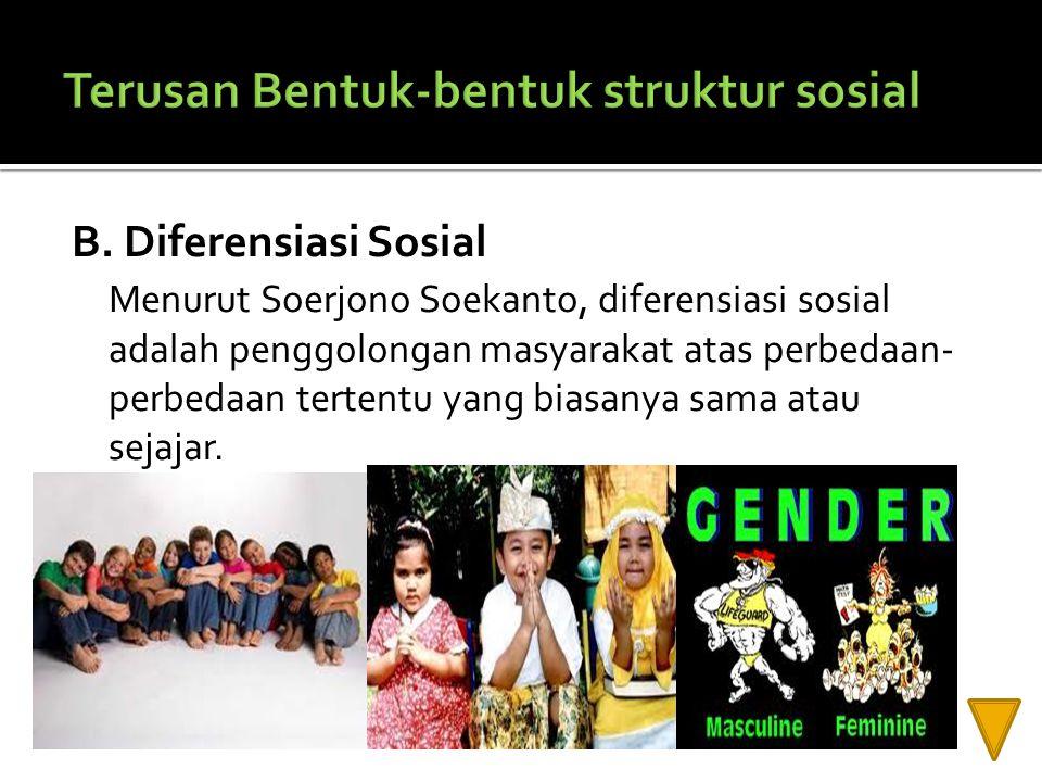 B. Diferensiasi Sosial Menurut Soerjono Soekanto, diferensiasi sosial adalah penggolongan masyarakat atas perbedaan- perbedaan tertentu yang biasanya