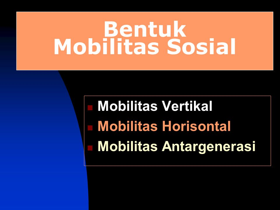 Bentuk Mobilitas Sosial Mobilitas Vertikal Mobilitas Horisontal Mobilitas Antargenerasi