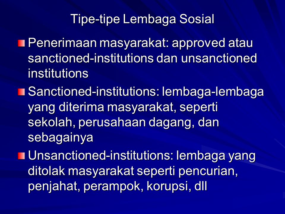 Tipe-tipe Lembaga Sosial Penerimaan masyarakat: approved atau sanctioned-institutions dan unsanctioned institutions Sanctioned-institutions: lembaga-l