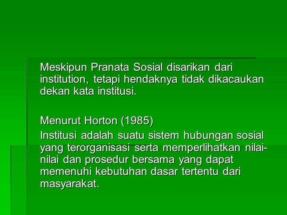Meskipun Pranata Sosial disarikan dari institution, tetapi hendaknya tidak dikacaukan dekan kata institusi. Menurut Horton (1985) Institusi adalah sua