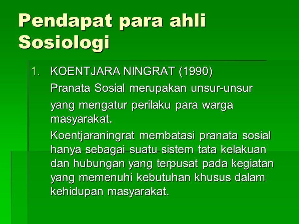 Pendapat para ahli Sosiologi 1.KOENTJARA NINGRAT (1990) Pranata Sosial merupakan unsur-unsur yang mengatur perilaku para warga masyarakat. Koentjarani