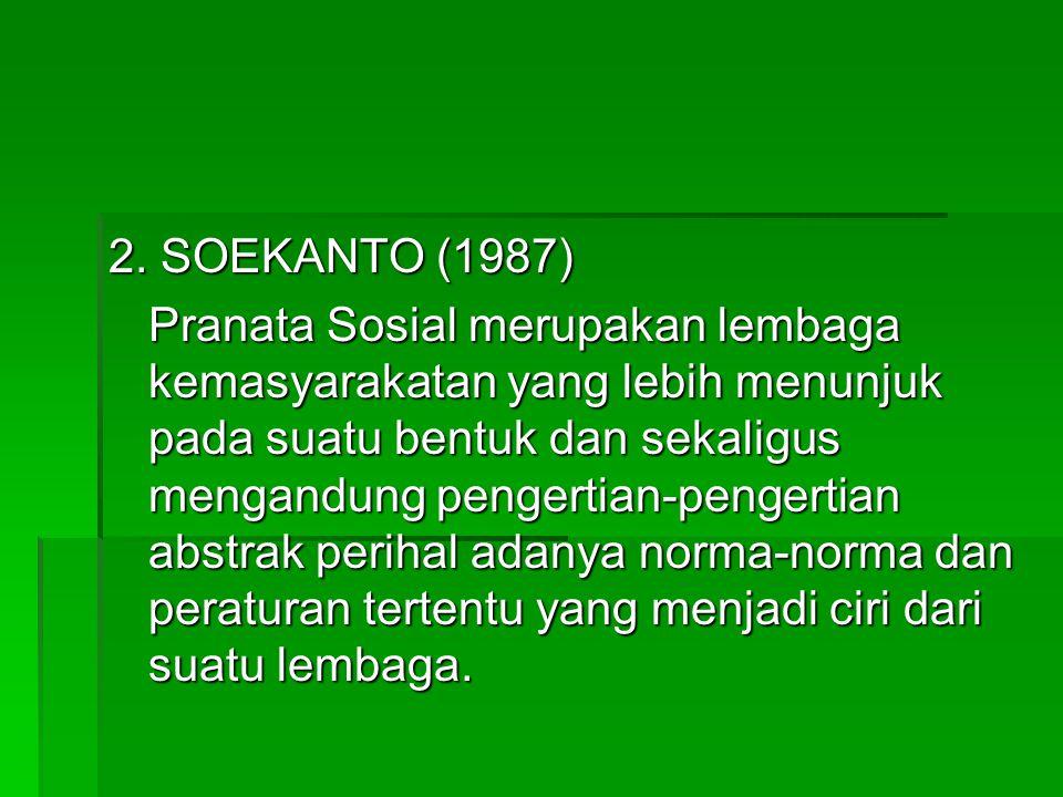 2. SOEKANTO (1987) Pranata Sosial merupakan lembaga kemasyarakatan yang lebih menunjuk pada suatu bentuk dan sekaligus mengandung pengertian-pengertia