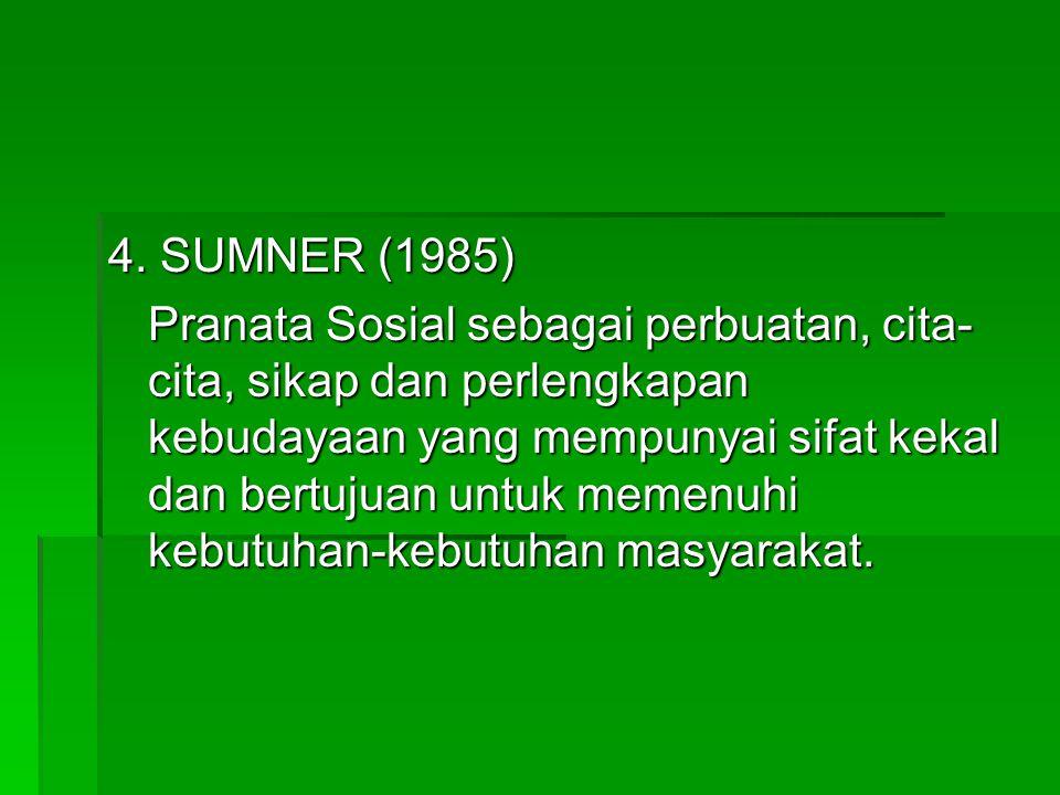 4. SUMNER (1985) Pranata Sosial sebagai perbuatan, cita- cita, sikap dan perlengkapan kebudayaan yang mempunyai sifat kekal dan bertujuan untuk memenu