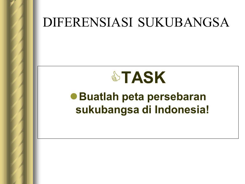 DIFERENSIASI SUKUBANGSA  TASK Buatlah peta persebaran sukubangsa di Indonesia!