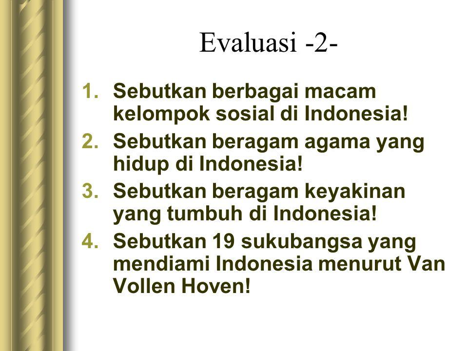 Evaluasi -2- 1.Sebutkan berbagai macam kelompok sosial di Indonesia! 2.Sebutkan beragam agama yang hidup di Indonesia! 3.Sebutkan beragam keyakinan ya