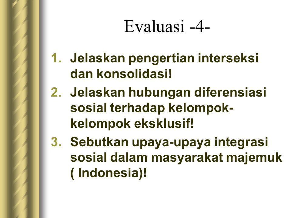 Evaluasi -4- 1.Jelaskan pengertian interseksi dan konsolidasi! 2.Jelaskan hubungan diferensiasi sosial terhadap kelompok- kelompok eksklusif! 3.Sebutk