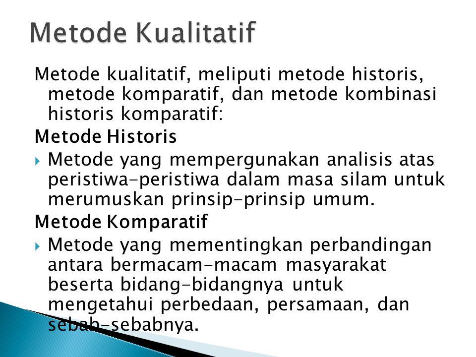 Metode kualitatif, meliputi metode historis, metode komparatif, dan metode kombinasi historis komparatif: Metode Historis  Metode yang mempergunakan