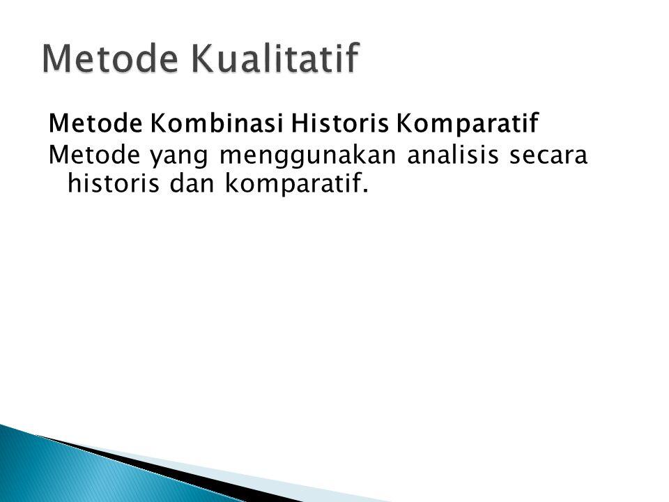 Metode Kombinasi Historis Komparatif Metode yang menggunakan analisis secara historis dan komparatif.