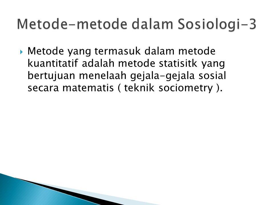 Metode yang termasuk dalam metode kuantitatif adalah metode statisitk yang bertujuan menelaah gejala-gejala sosial secara matematis ( teknik sociome