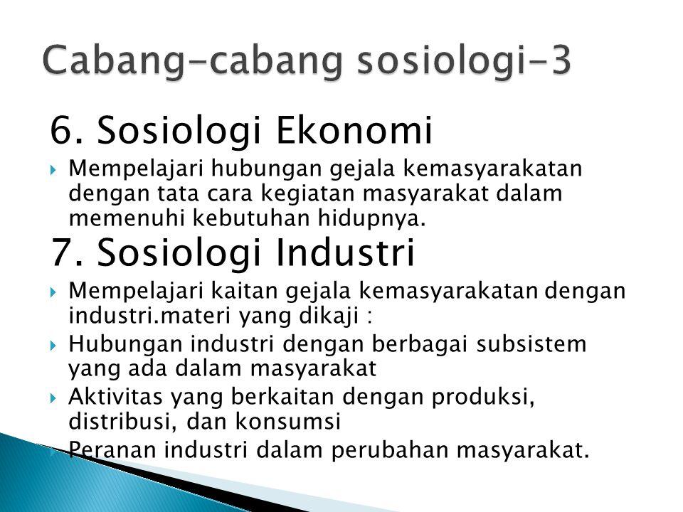 6. Sosiologi Ekonomi  Mempelajari hubungan gejala kemasyarakatan dengan tata cara kegiatan masyarakat dalam memenuhi kebutuhan hidupnya. 7. Sosiologi