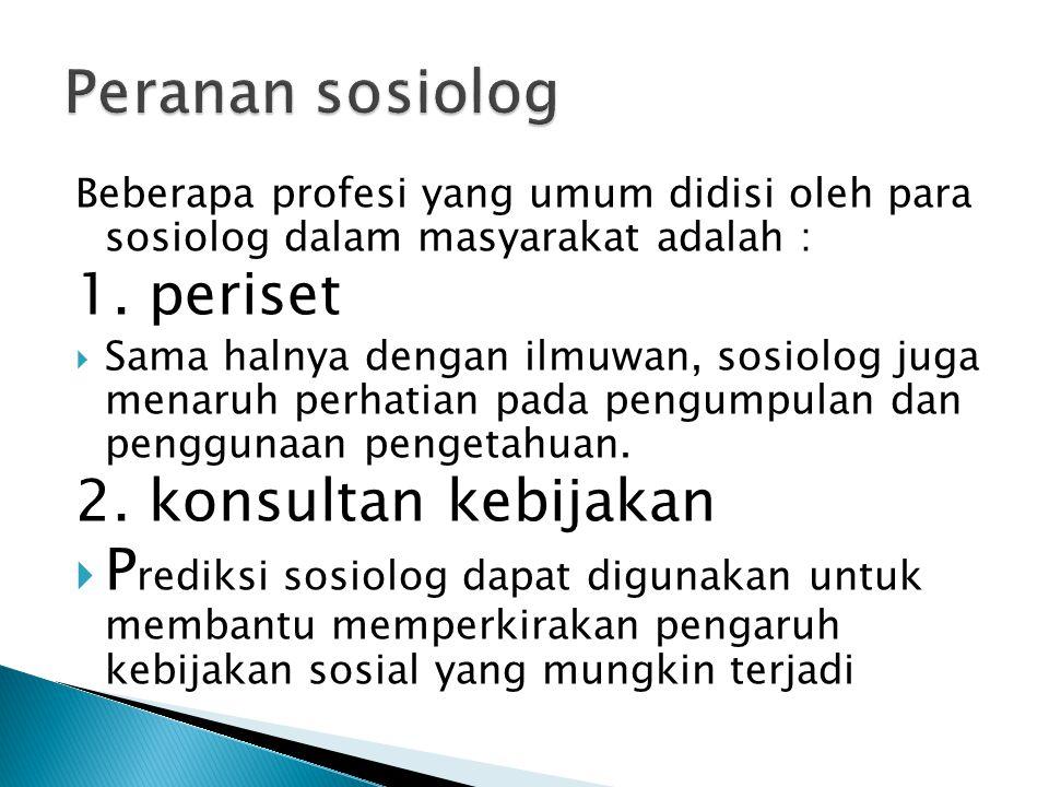 Beberapa profesi yang umum didisi oleh para sosiolog dalam masyarakat adalah : 1. periset  Sama halnya dengan ilmuwan, sosiolog juga menaruh perhatia