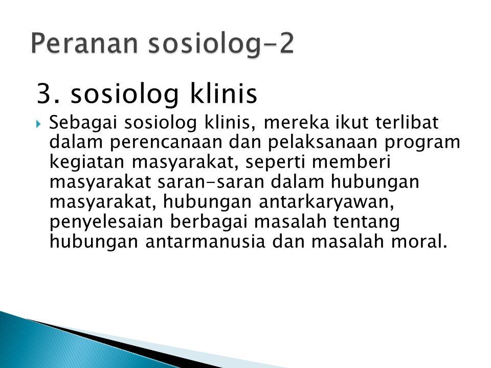 3. sosiolog klinis  Sebagai sosiolog klinis, mereka ikut terlibat dalam perencanaan dan pelaksanaan program kegiatan masyarakat, seperti memberi masy