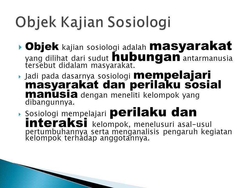  Objek kajian sosiologi adalah masyarakat yang dilihat dari sudut hubungan antarmanusia tersebut didalam masyarakat.  Jadi pada dasarnya sosiologi m