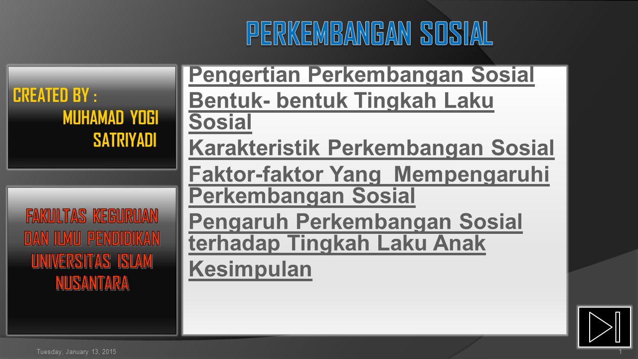 Pengertian Perkembangan Sosial Bentuk- bentuk Tingkah Laku Sosial Karakteristik Perkembangan Sosial Faktor-faktor Yang Mempengaruhi Perkembangan Sosial Pengaruh Perkembangan Sosial terhadap Tingkah Laku Anak Kesimpulan CREATED BY : MUHAMAD YOGI SATRIYADI Tuesday, January 13, 20151