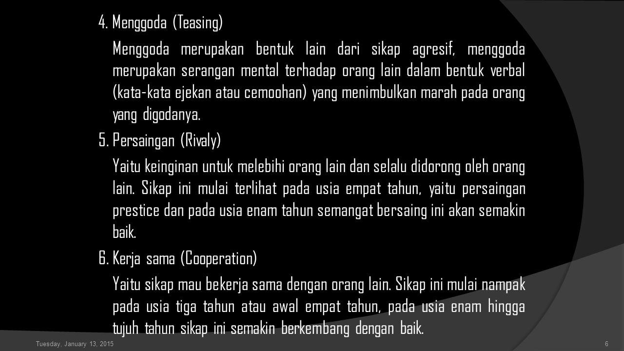 4. Menggoda (Teasing) Menggoda merupakan bentuk lain dari sikap agresif, menggoda merupakan serangan mental terhadap orang lain dalam bentuk verbal (k