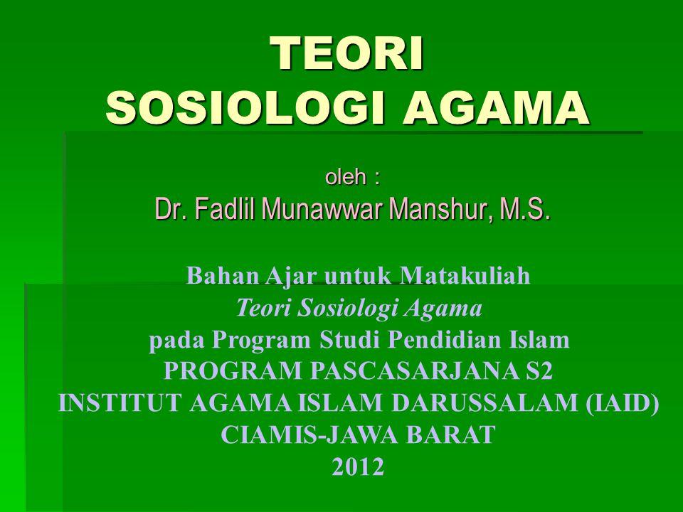 TEORI SOSIOLOGI AGAMA oleh : Dr. Fadlil Munawwar Manshur, M.S. Bahan Ajar untuk Matakuliah Teori Sosiologi Agama pada Program Studi Pendidian Islam PR
