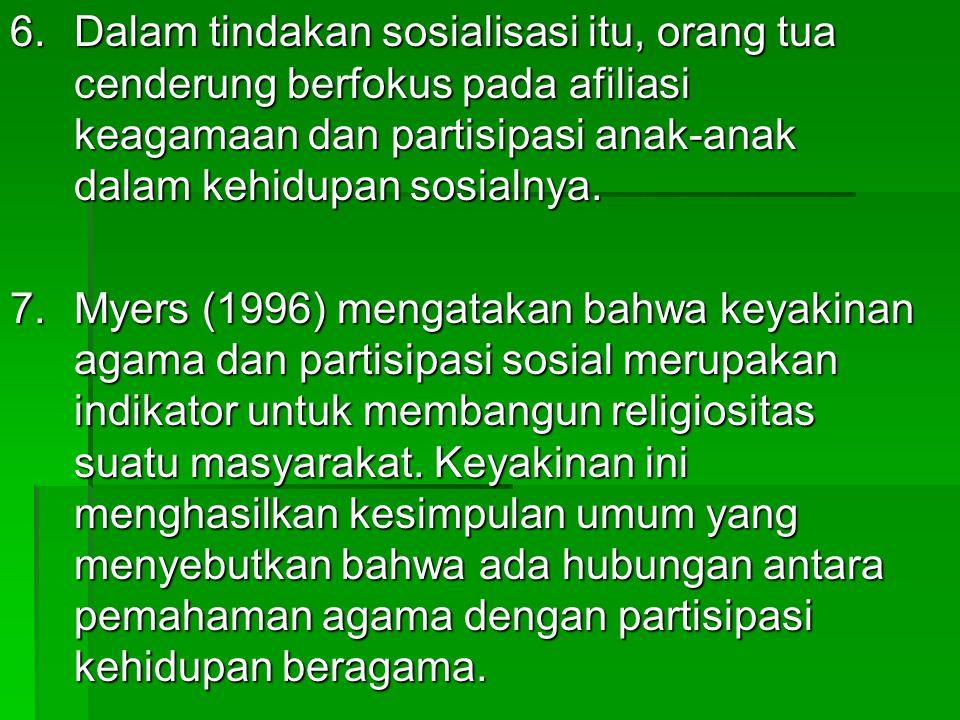 6.Dalam tindakan sosialisasi itu, orang tua cenderung berfokus pada afiliasi keagamaan dan partisipasi anak-anak dalam kehidupan sosialnya. 7.Myers (1