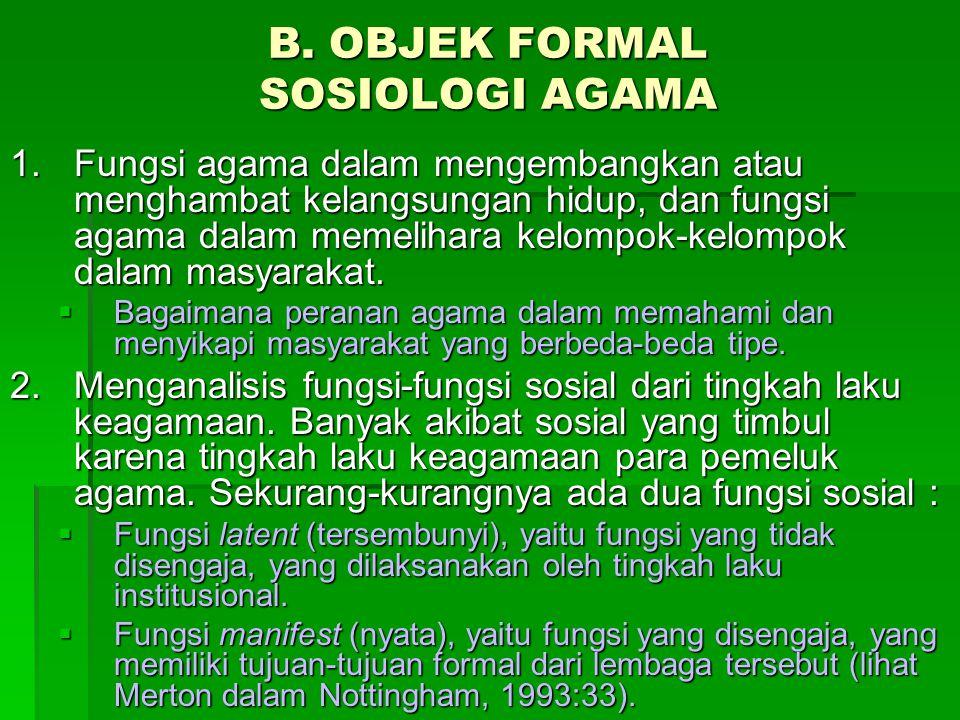 B. OBJEK FORMAL SOSIOLOGI AGAMA 1.Fungsi agama dalam mengembangkan atau menghambat kelangsungan hidup, dan fungsi agama dalam memelihara kelompok-kelo