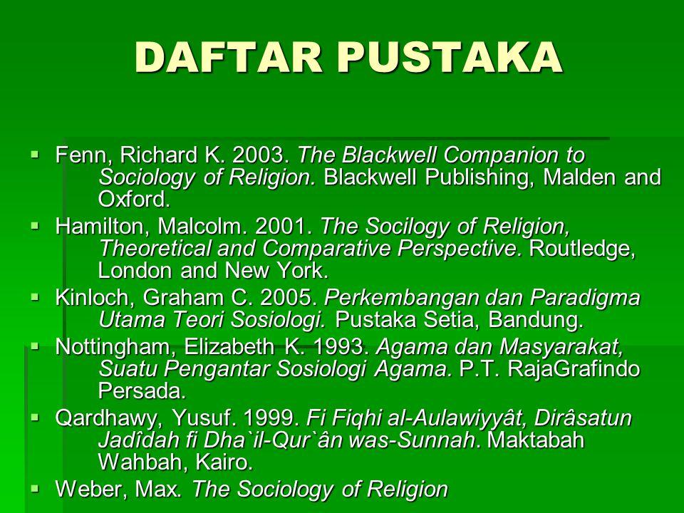 DAFTAR PUSTAKA  Fenn, Richard K. 2003. The Blackwell Companion to Sociology of Religion. Blackwell Publishing, Malden and Oxford.  Hamilton, Malcolm
