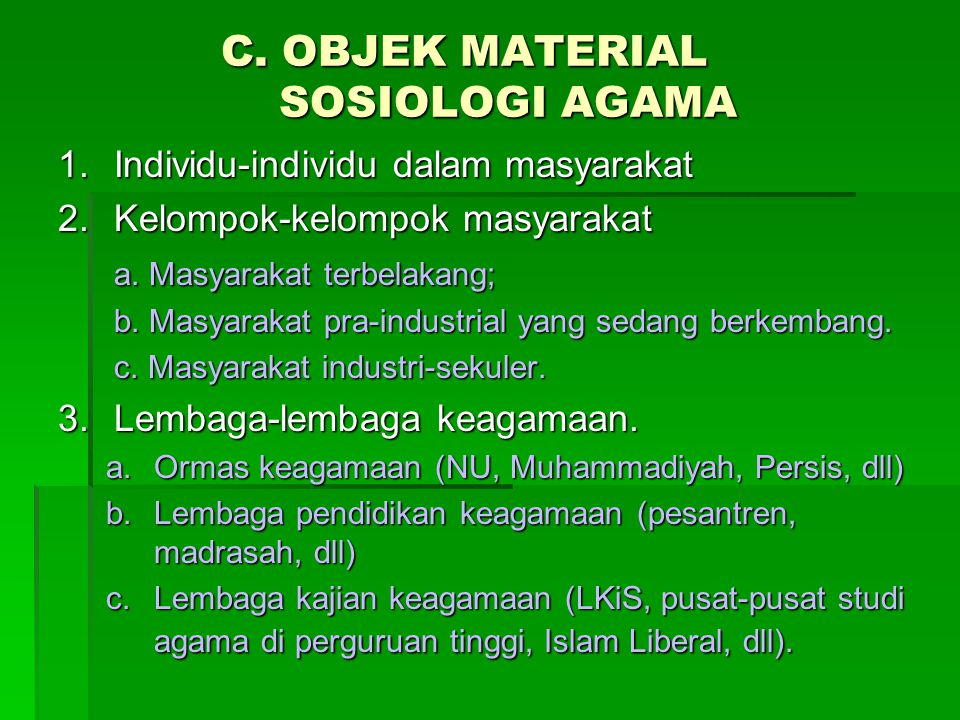 C. OBJEK MATERIAL SOSIOLOGI AGAMA 1.Individu-individu dalam masyarakat 2.Kelompok-kelompok masyarakat a. Masyarakat terbelakang; b. Masyarakat pra-ind