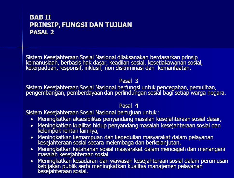 BAB II PRINSIP, FUNGSI DAN TUJUAN PASAL 2 Sistem Kesejahteraan Sosial Nasional dilaksanakan berdasarkan prinsip kemanusiaan, berbasis hak dasar, keadilan sosial, kesetiakawanan sosial, keterpaduan, responsif, inklusif, non diskriminasi dan kemanfaatan.